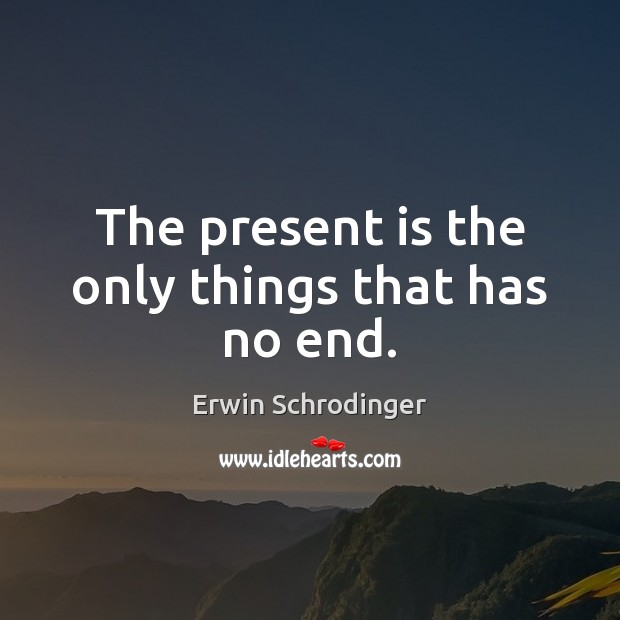 The present is the only things that has no end. Erwin Schrodinger Picture Quote