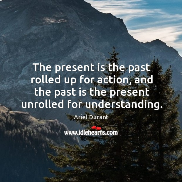 The present is the past rolled up for action, and the past Ariel Durant Picture Quote