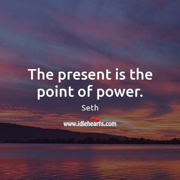 Seth Picture Quote image saying: The present is the point of power.