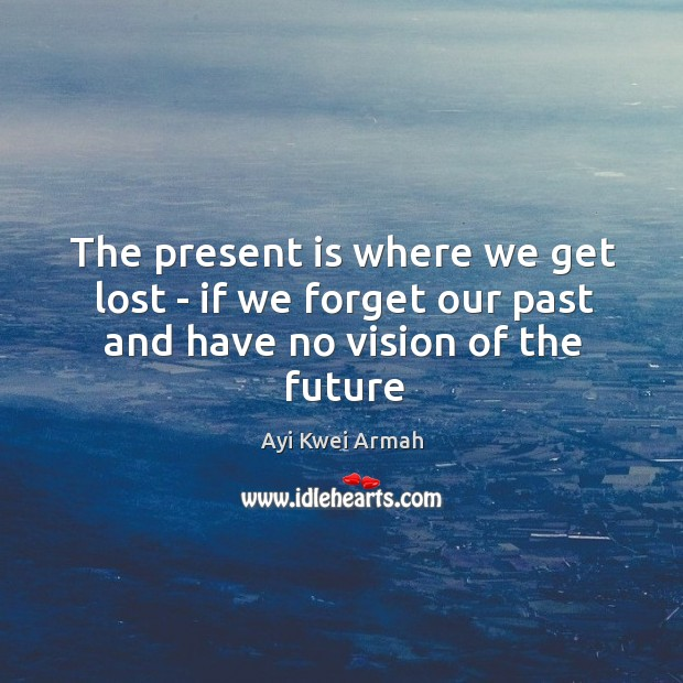 The present is where we get lost – if we forget our past and have no vision of the future Image
