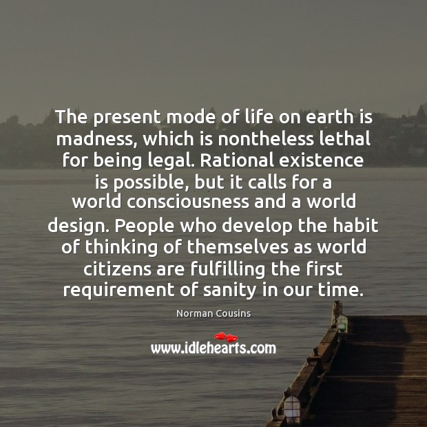 The present mode of life on earth is madness, which is nontheless Norman Cousins Picture Quote