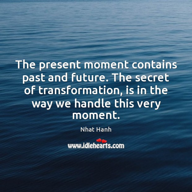 Image, The present moment contains past and future. The secret of transformation, is