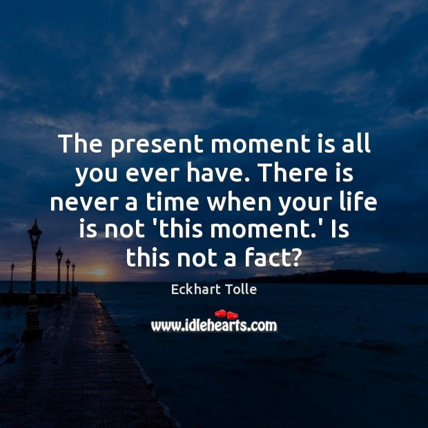 The present moment is all you ever have. There is never a Image