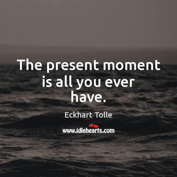 The present moment is all you ever have. Image