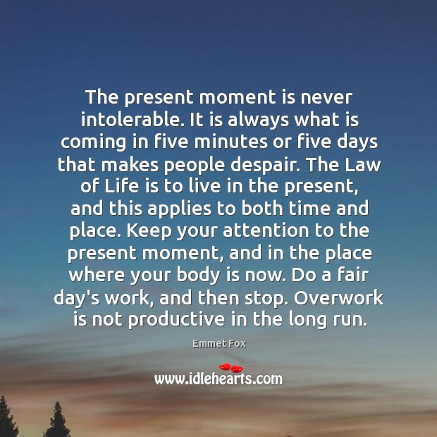 The present moment is never intolerable. It is always what is coming Emmet Fox Picture Quote