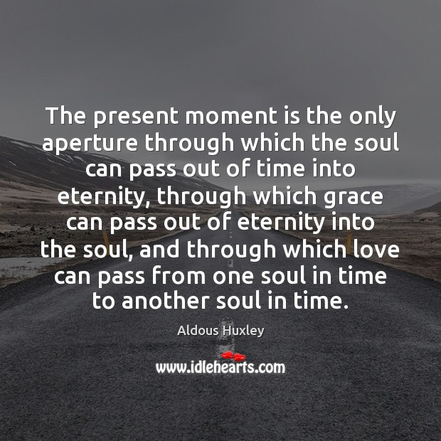 Image, The present moment is the only aperture through which the soul can