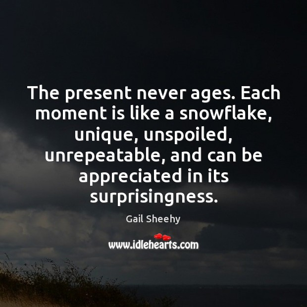 Image, The present never ages. Each moment is like a snowflake, unique, unspoiled,