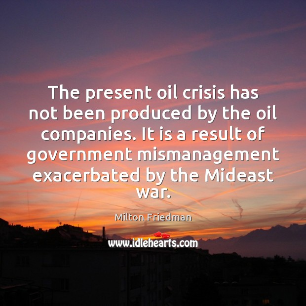 The present oil crisis has not been produced by the oil companies. Image