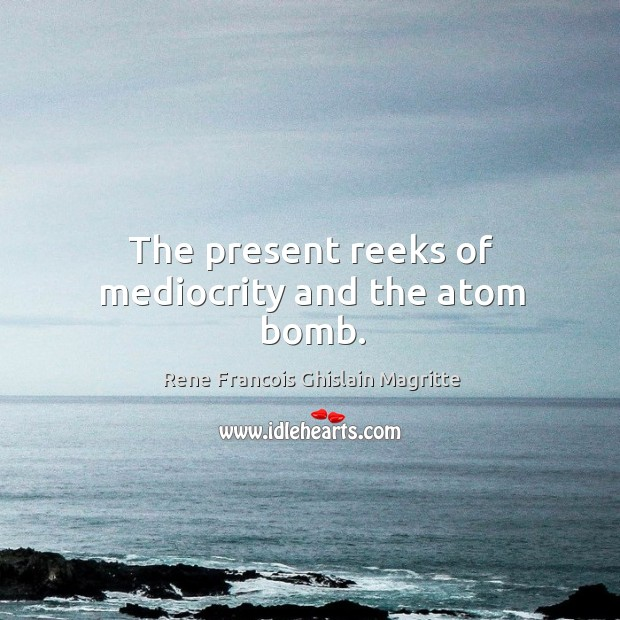 The present reeks of mediocrity and the atom bomb. Image
