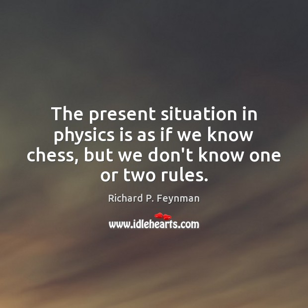 The present situation in physics is as if we know chess, but Richard P. Feynman Picture Quote