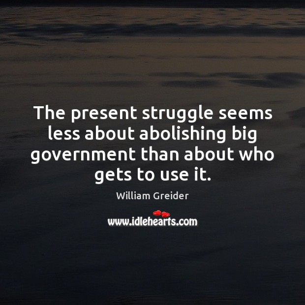 The present struggle seems less about abolishing big government than about who William Greider Picture Quote