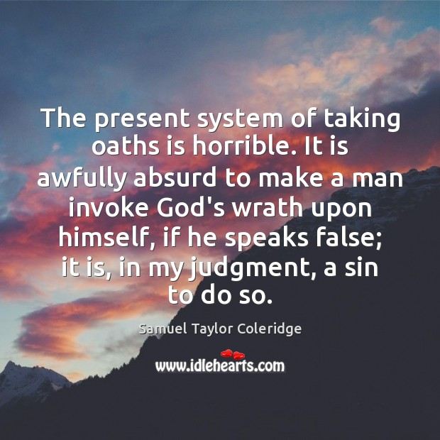 The present system of taking oaths is horrible. It is awfully absurd Samuel Taylor Coleridge Picture Quote