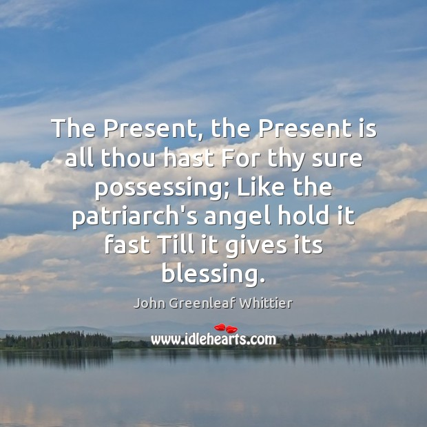 The Present, the Present is all thou hast For thy sure possessing; John Greenleaf Whittier Picture Quote