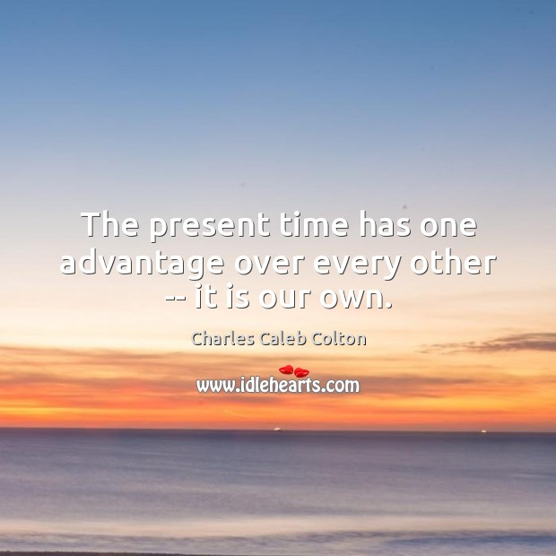 The present time has one advantage over every other — it is our own. Image