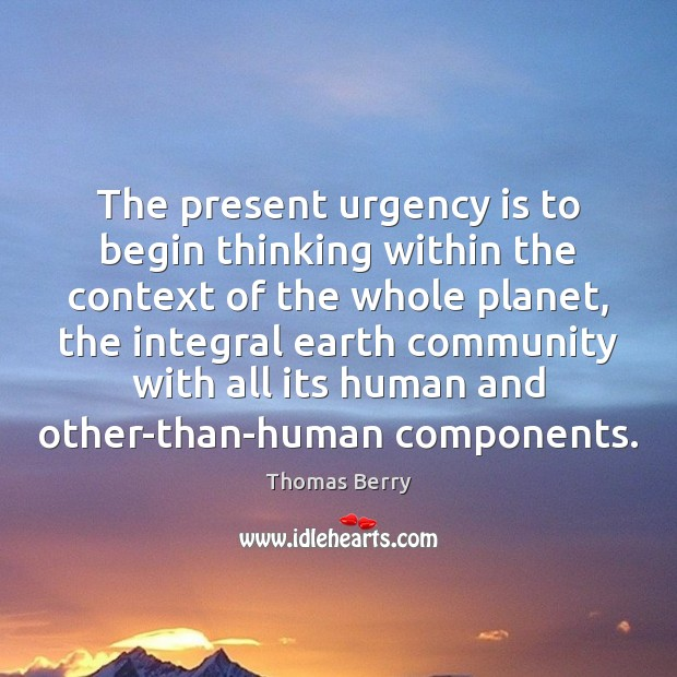 The present urgency is to begin thinking within the context of the Thomas Berry Picture Quote