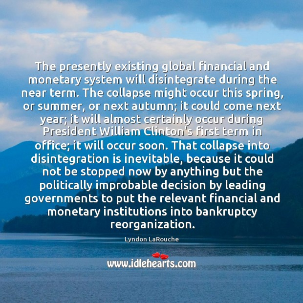The presently existing global financial and monetary system will disintegrate during the Image