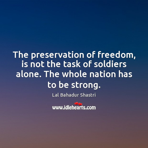 The preservation of freedom, is not the task of soldiers alone. The Image