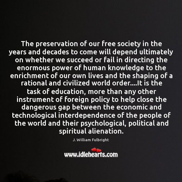 The preservation of our free society in the years and decades to J. William Fulbright Picture Quote