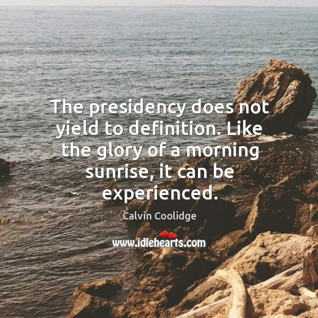 The presidency does not yield to definition. Like the glory of a Image