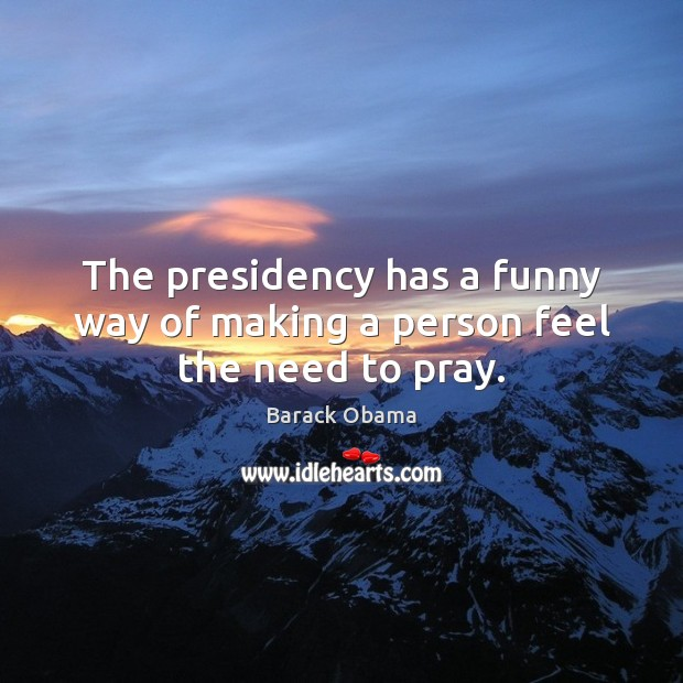 The presidency has a funny way of making a person feel the need to pray. Barack Obama Picture Quote