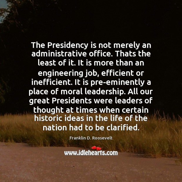 The Presidency is not merely an administrative office. Thats the least of Franklin D. Roosevelt Picture Quote