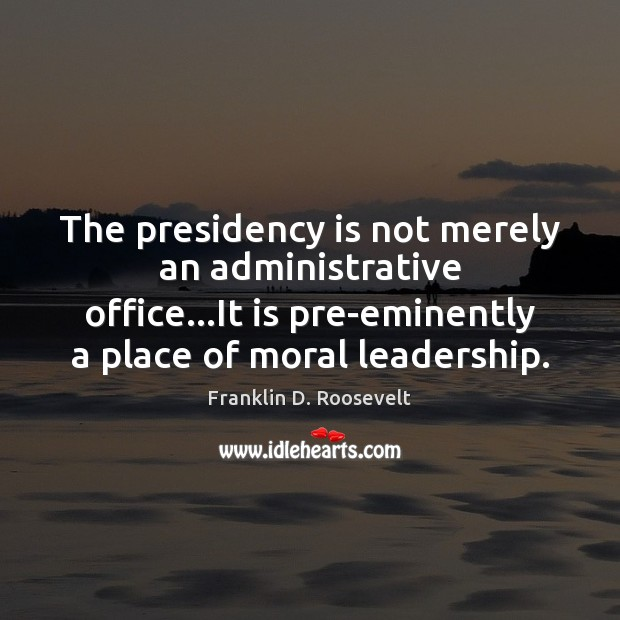The presidency is not merely an administrative office…It is pre-eminently a Franklin D. Roosevelt Picture Quote