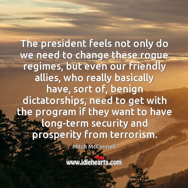 The president feels not only do we need to change these rogue regimes, but even our friendly allies Mitch McConnell Picture Quote