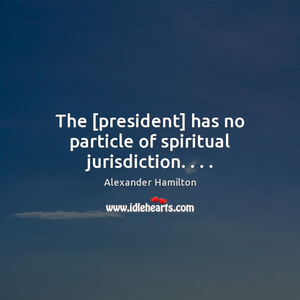 The [president] has no particle of spiritual jurisdiction. . . . Image