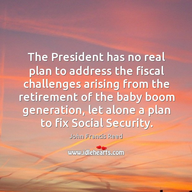 The president has no real plan to address the fiscal challenges arising from the retirement Image