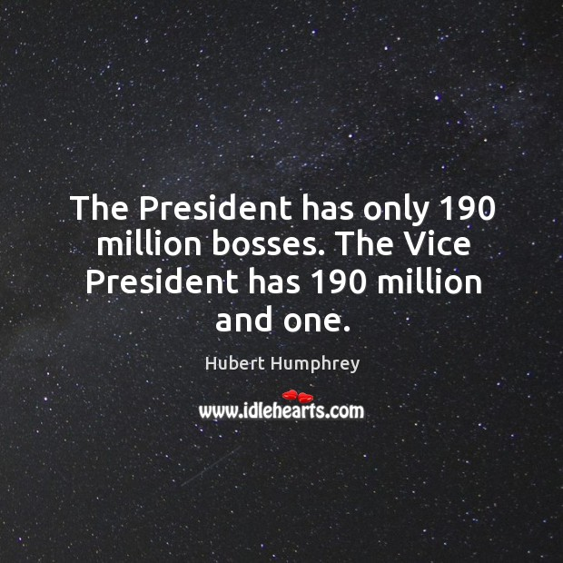The president has only 190 million bosses. The vice president has 190 million and one. Image