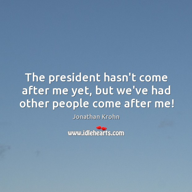 The president hasn't come after me yet, but we've had other people come after me! Image
