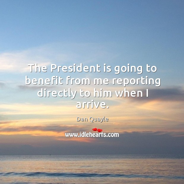 The president is going to benefit from me reporting directly to him when I arrive. Image