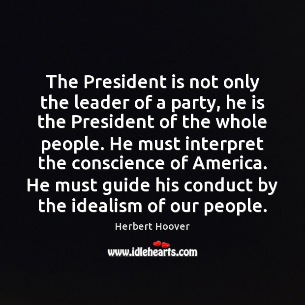 The President is not only the leader of a party, he is Herbert Hoover Picture Quote