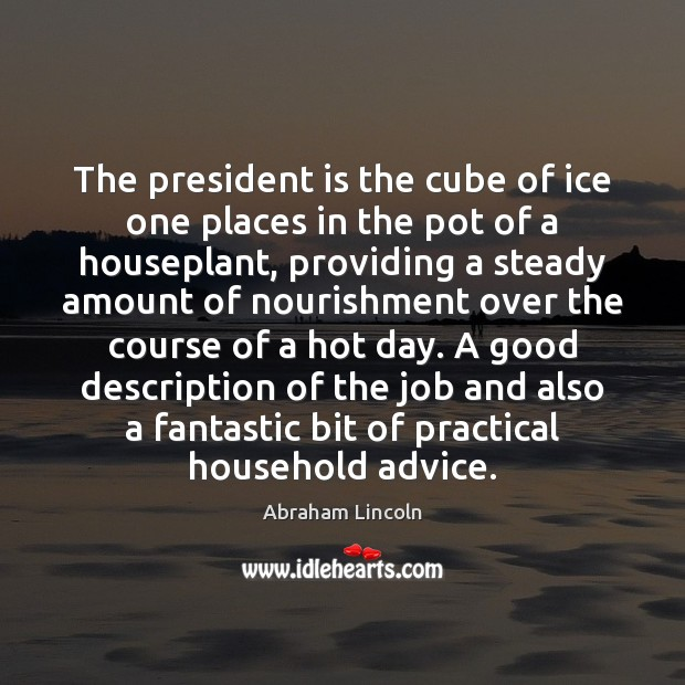 The president is the cube of ice one places in the pot Abraham Lincoln Picture Quote