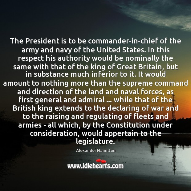 The President is to be commander-in-chief of the army and navy of Alexander Hamilton Picture Quote
