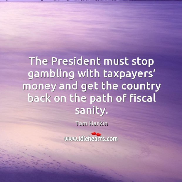 The president must stop gambling with taxpayers' money and get the country back on the path of fiscal sanity. Image