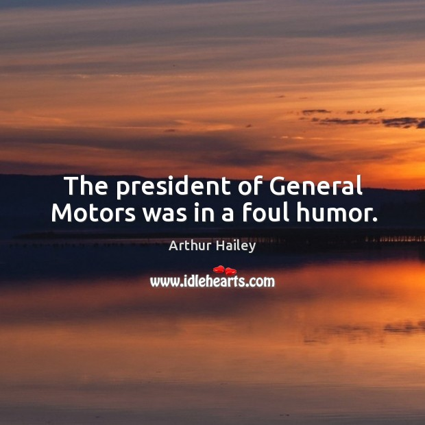 Image, The president of general motors was in a foul humor.
