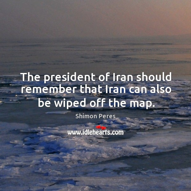The president of Iran should remember that Iran can also be wiped off the map. Image