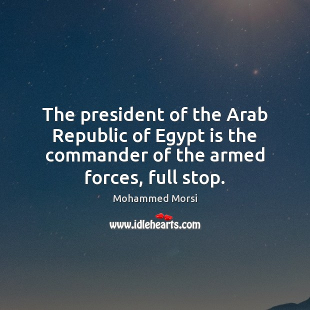 The president of the Arab Republic of Egypt is the commander of Mohammed Morsi Picture Quote