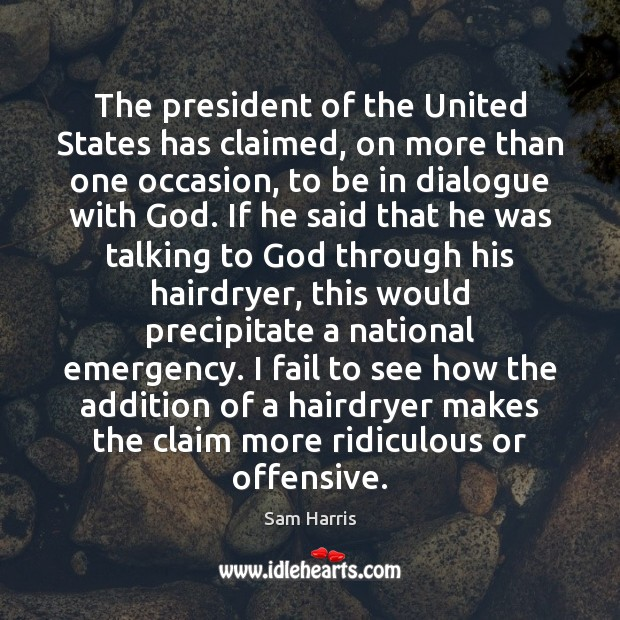 The president of the United States has claimed, on more than one Sam Harris Picture Quote