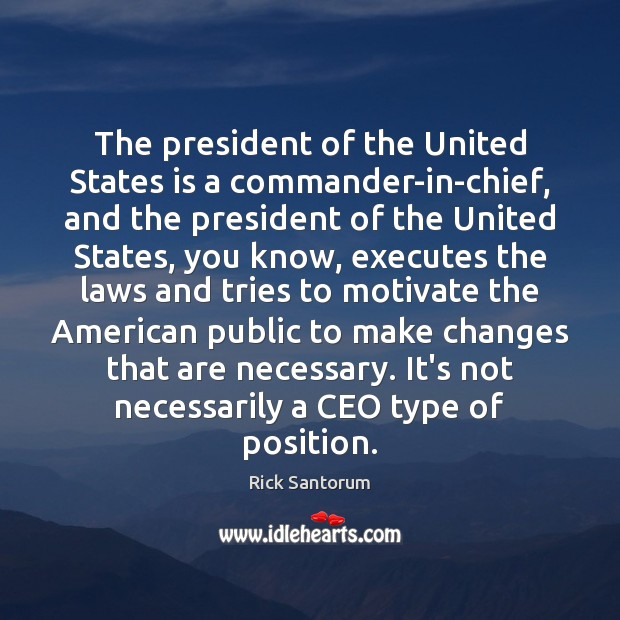 The president of the United States is a commander-in-chief, and the president Rick Santorum Picture Quote