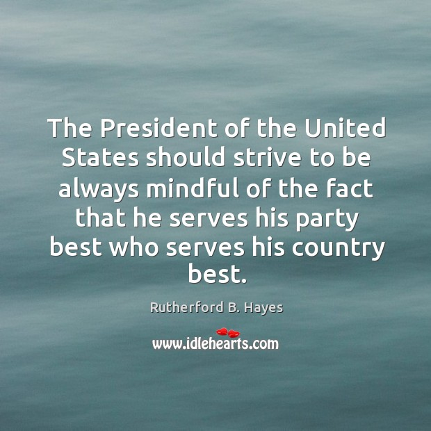 The president of the united states should strive to be always mindful of the fact that Rutherford B. Hayes Picture Quote