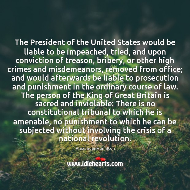 The President of the United States would be liable to be impeached, Alexander Hamilton Picture Quote