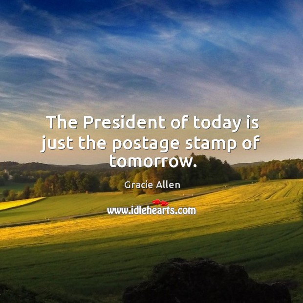 The president of today is just the postage stamp of tomorrow. Gracie Allen Picture Quote