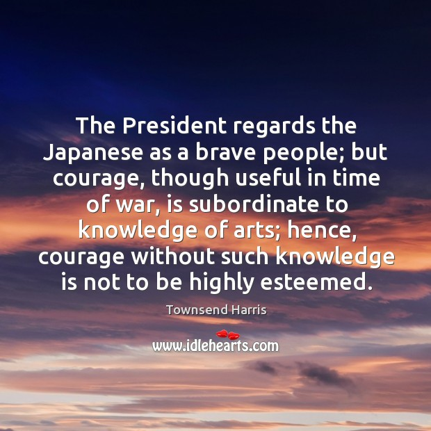The president regards the japanese as a brave people; but courage, though useful Image