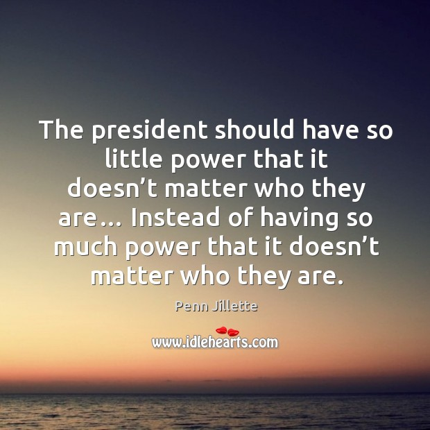The president should have so little power that it doesn't matter who they are… Image