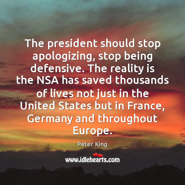 The president should stop apologizing, stop being defensive. The reality is the Peter King Picture Quote