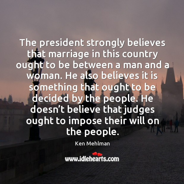 The president strongly believes that marriage in this country ought to be between a man and a woman. Image