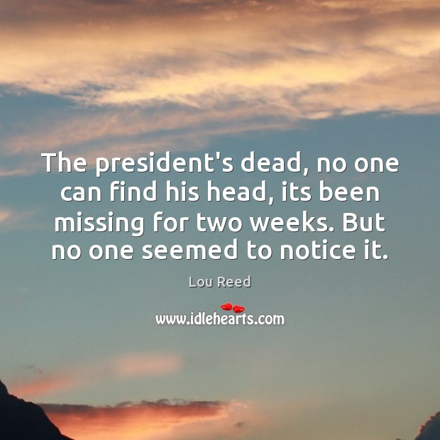 The president's dead, no one can find his head, its been missing Image