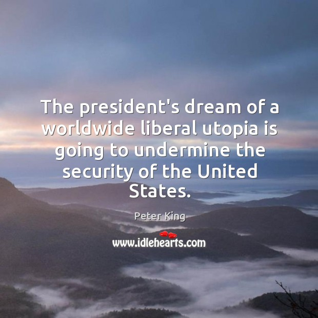 The president's dream of a worldwide liberal utopia is going to undermine Peter King Picture Quote